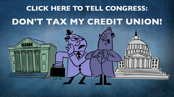 Click here to tell Congress: DON'T TAX MY CREDIT UNION!
