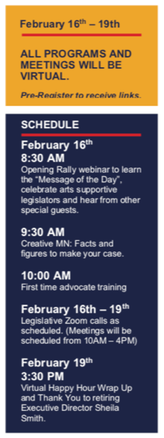 """February 16-19th: All programs and meetings will be virtual. Pre-register for receive links. Schedule: February 16th: 8:30 am, Opening rally webinar to learn the """"Message of the Day"""", celebrate arts supportive legislators and hear from other special guests. 9:30 am Creative MN: Facts and figures to make your case. 10 am, Frist time advocate training. February 16th-19th: Legislative Zoom calls as scheduled. (Meetings will be scheduled from 10am-4pm). February 19th, 3:30 pm: Virtual Happy Hour Wrap Up and Thank You to retiring Executive Director Sheila Smith."""